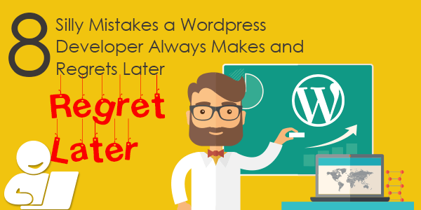 8 Silly Mistakes a WordPress Developer Always Makes and Regrets Later