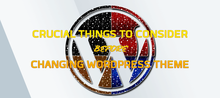 Crucial Things To Consider Before Changing WordPress Theme
